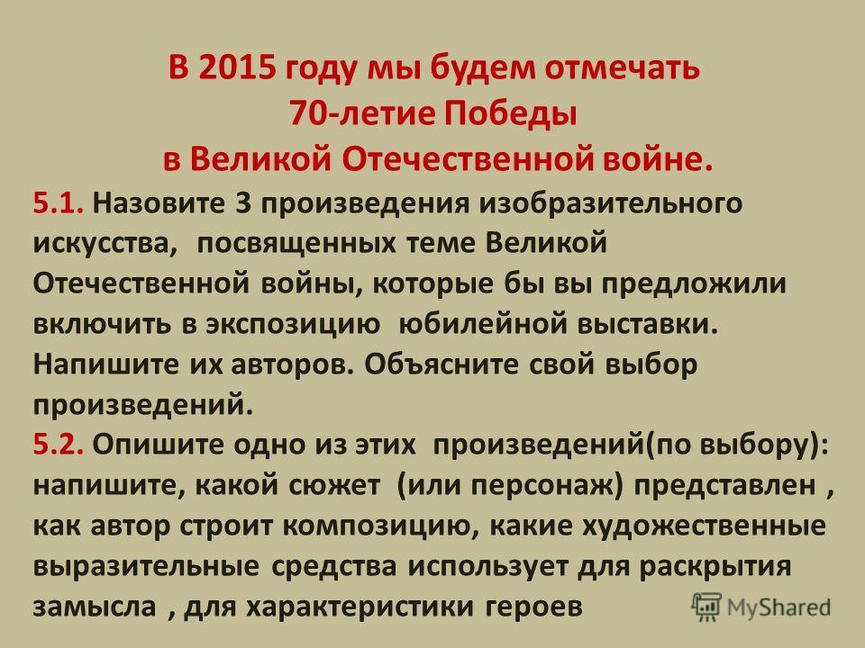 В 2015 году мы будем отмечать 70-летие Победы в Великой Отечественной войне. 5.1. Назовите 3 произведения изобразительного искусства, посвященных теме Великой Отечественной войны, которые бы вы предложили включить в экспозицию юбилейной выставки. Нап