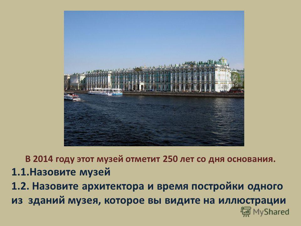 В 2014 году этот музей отметит 250 лет со дня основания. 1.1. Назовите музей 1.2. Назовите архитектора и время постройки одного из зданий музея, которое вы видите на иллюстрации