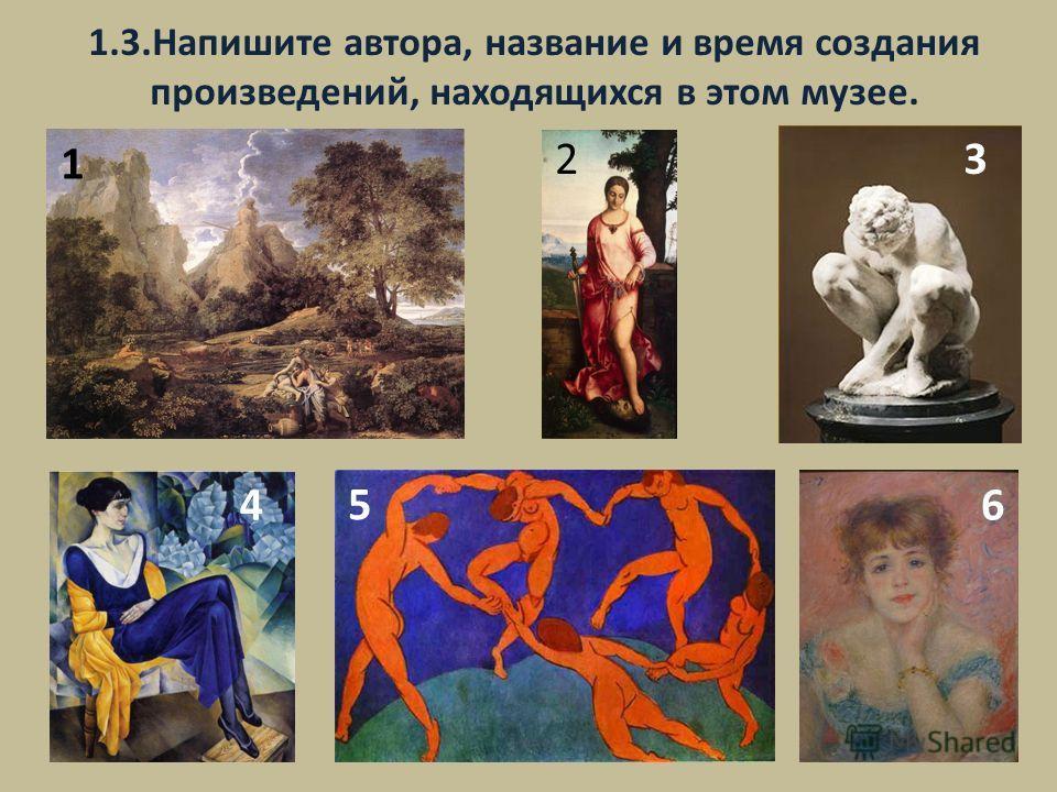 1.3. Напишите автора, название и время создания произведений, находящихся в этом музее. 1 23 4 5 6