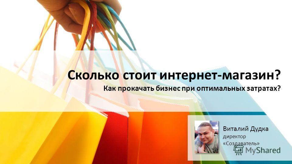 Сколько стоит интернет-магазин? Как прокачать бизнес при оптимальных затратах? Виталий Дудка директор «Создаватель»