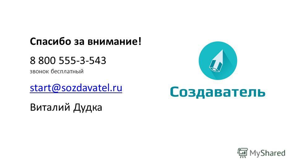 Спасибо за внимание! 8 800 555-3-543 звонок бесплатный start@sozdavatel.ru Виталий Дудка