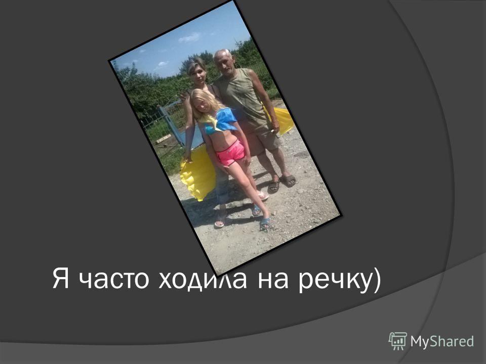 Я часто ходила на речку)