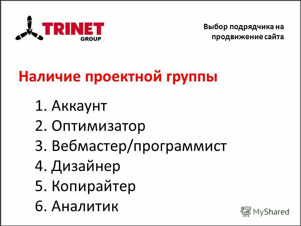 Наличие проектной группы 1. Аккаунт 2. Оптимизатор 3. Вебмастер/программист 4. Дизайнер 5. Копирайтер 6. Аналитик Выбор подрядчика на продвижение сайта