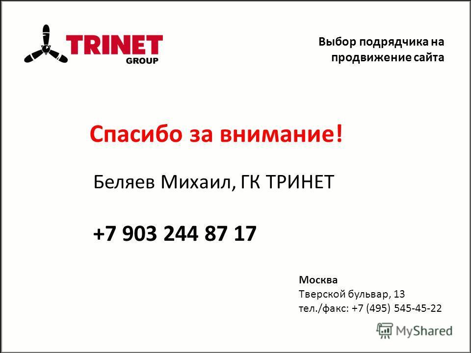 Спасибо за внимание! Выбор подрядчика на продвижение сайта Беляев Михаил, ГК ТРИНЕТ +7 903 244 87 17 Москва Tверской бульвар, 13 тел./факс: +7 (495) 545-45-22