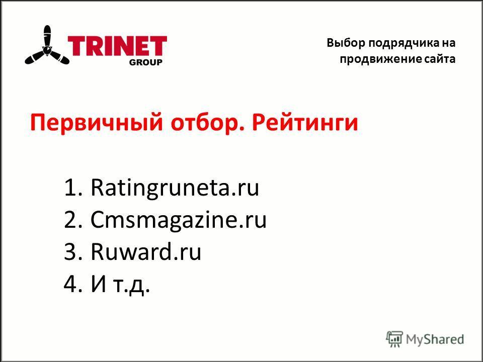 Первичный отбор. Рейтинги 1. Ratingruneta.ru 2. Cmsmagazine.ru 3. Ruward.ru 4. И т.д. Выбор подрядчика на продвижение сайта