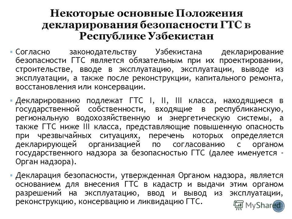 Согласно законодательству Узбекистана декларирование безопасности ГТС является обязательным при их проектировании, строительстве, вводе в эксплуатацию, эксплуатации, выводе из эксплуатации, а также после реконструкции, капитального ремонта, восстанов