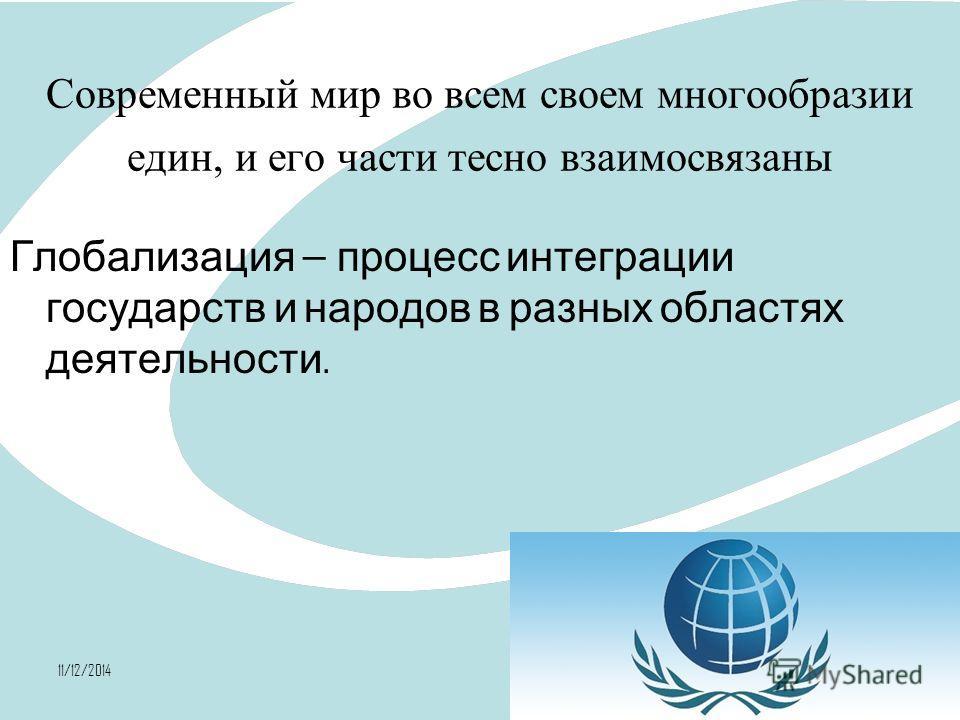11/12/20142 Современный мир во всем своем многообразии един, и его части тесно взаимосвязаны Глобализация процесс интеграции государств и народов в разных областях деятельности.
