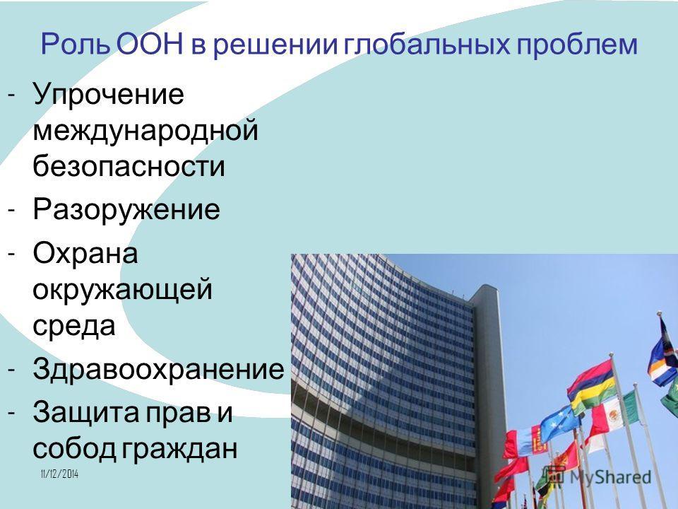11/12/201437 Роль ООН в решении глобальных проблем - Упрочение международной безопасности - Разоружение - Охрана окружающей среда - Здравоохранение - Защита прав и собод граждан