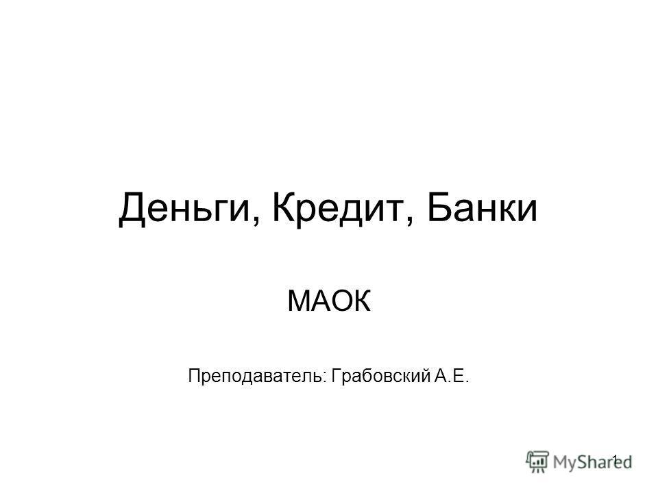 1 Деньги, Кредит, Банки МАОК Преподаватель: Грабовский А.Е.