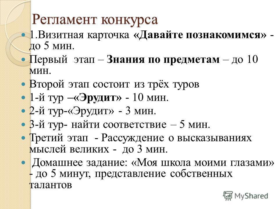 Регламент конкурса Регламент конкурса 1. Визитная карточка «Давайте познакомимся» - до 5 мин. Первый этап – Знания по предметам – до 10 мин. Второй этап состоит из трёх туров 1-й тур –«Эрудит» - 10 мин. 2-й тур-«Эрудит» - 3 мин. 3-й тур- найти соотве