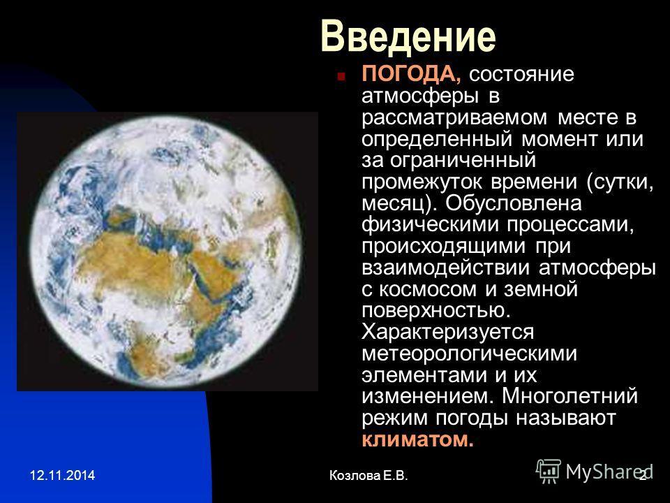 12.11.2014Козлова Е.В.2 Введение ПОГОДА, состояние атмосферы в рассматриваемом месте в определенный момент или за ограниченный промежуток времени (сутки, месяц). Обусловлена физическими процессами, происходящими при взаимодействии атмосферы с космосо