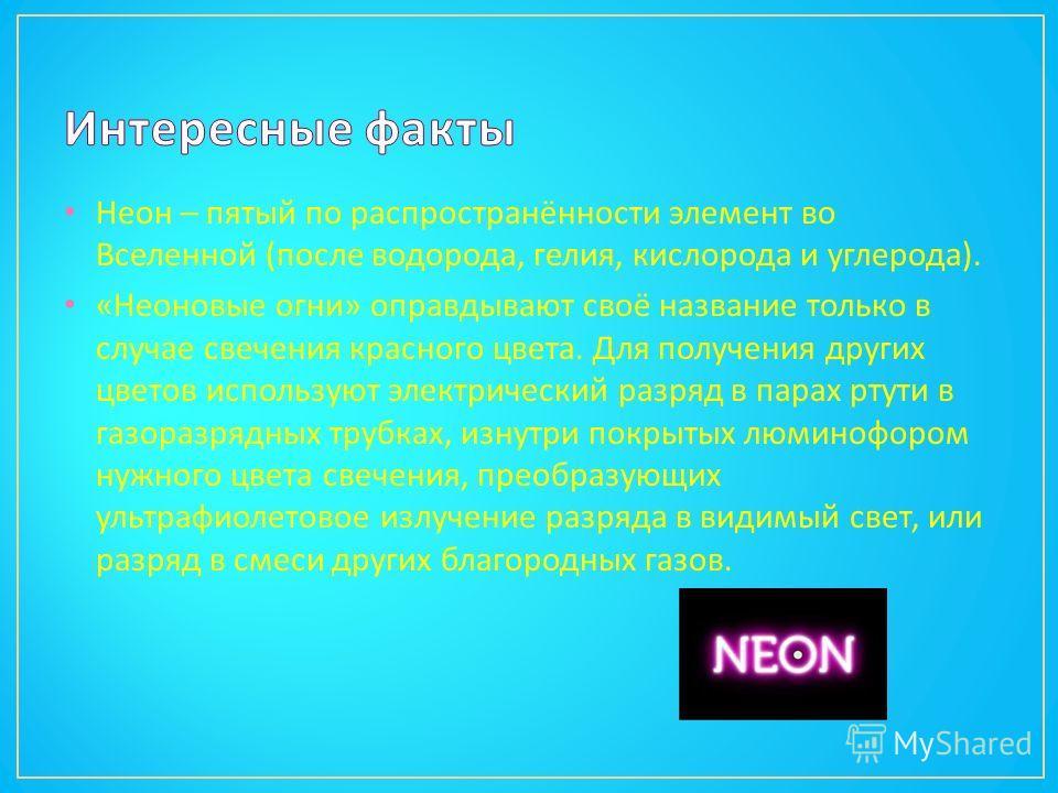 Неон – пятый по распространённости элемент во Вселенной ( после водорода, гелия, кислорода и углерода ). « Неоновые огни » оправдывают своё название только в случае свечения красного цвета. Для получения других цветов используют электрический разряд