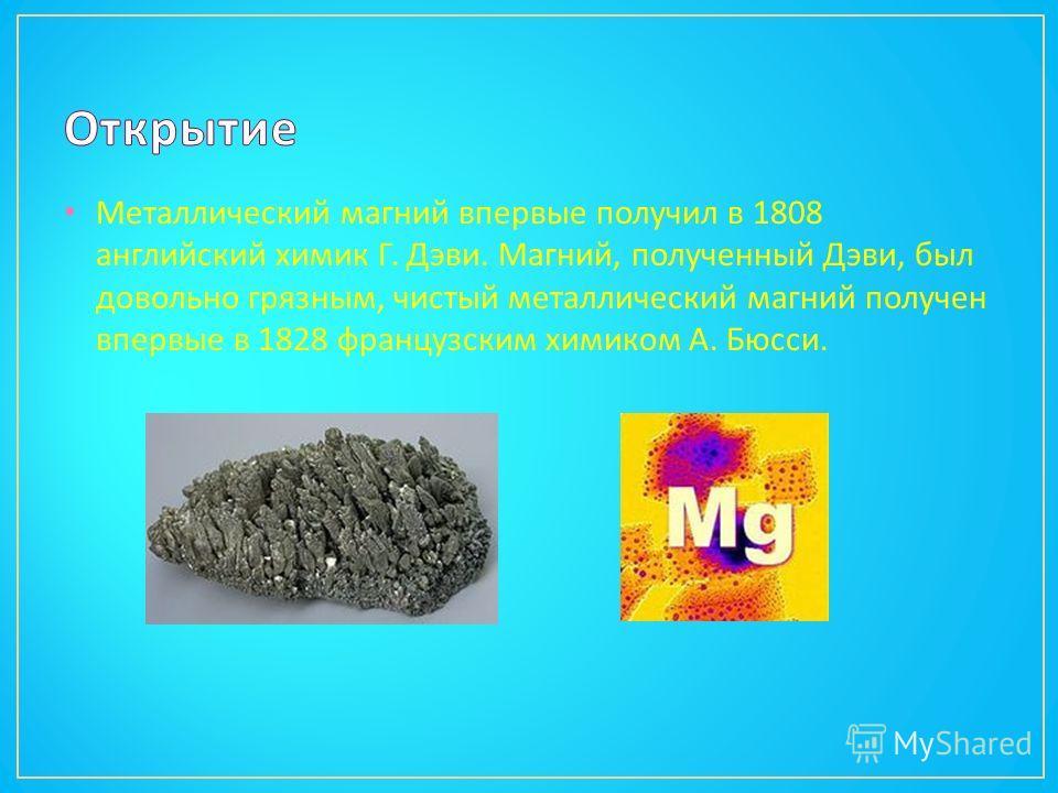 Металлический магний впервые получил в 1808 английский химик Г. Дэви. Магний, полученный Дэви, был довольно грязным, чистый металлический магний получен впервые в 1828 французским химиком А. Бюсси.