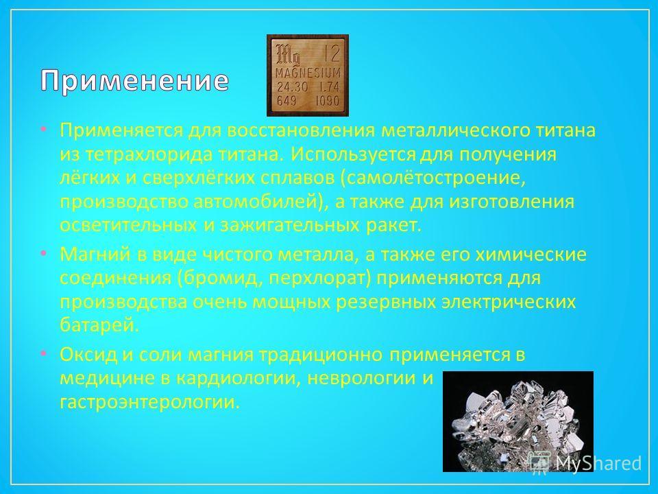 Применяется для восстановления металлического титана из тетрахлорида титана. Используется для получения лёгких и сверхлёгких сплавов ( самолётостроение, производство автомобилей ), а также для изготовления осветительных и зажигательных ракет. Магний