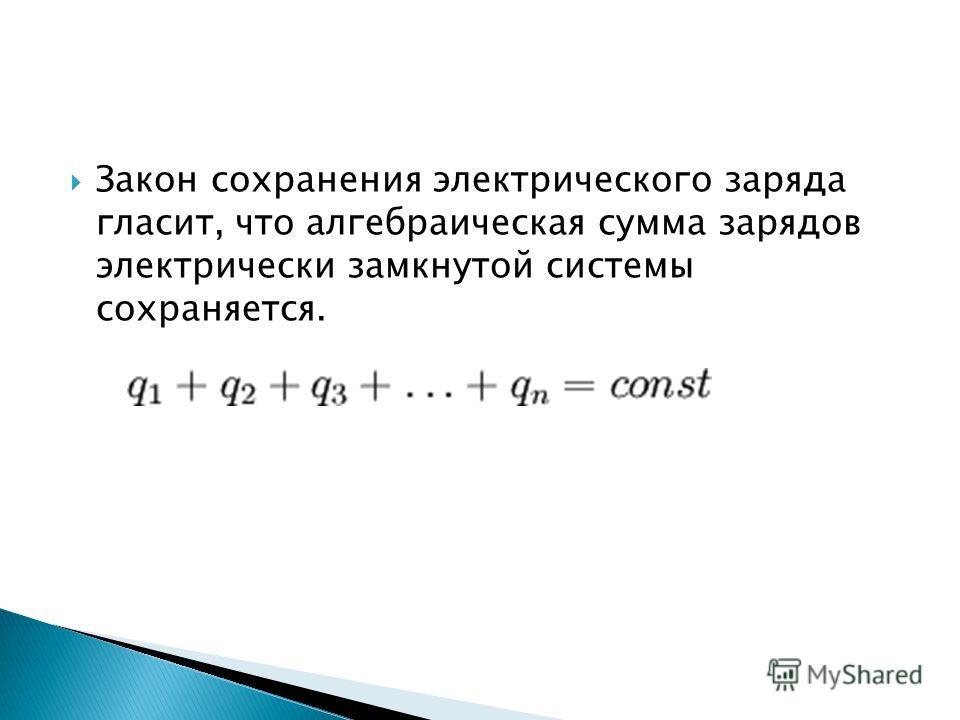 Закон сохранения электрического заряда гласит, что алгебраическая сумма зарядов электрически замкнутой системы сохраняется.