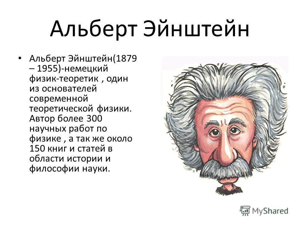 Альберт Эйнштейн Альберт Эйнштейн(1879 – 1955)-немецкий физик-теоретик, один из основателей современной теоретической физики. Автор более 300 научных работ по физике, а так же около 150 книг и статей в области истории и философии науки.