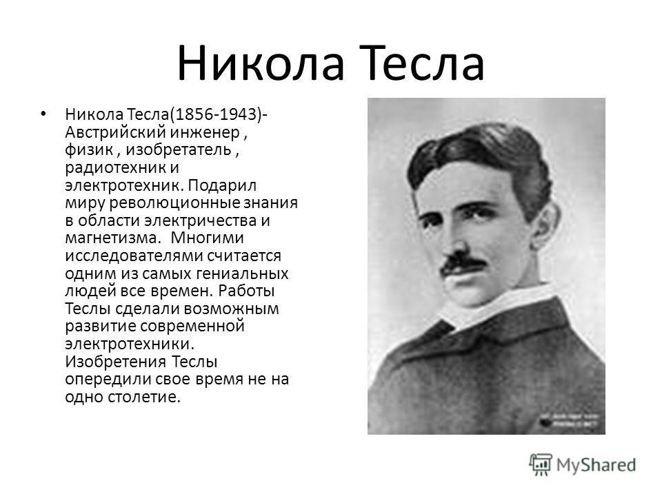 Никола Тесла Никола Тесла(1856-1943)- Австрийский инженер, физик, изобретатель, радиотехник и электротехник. Подарил миру революционные знания в области электричества и магнетизма. Многими исследователями считается одним из самых гениальных людей все