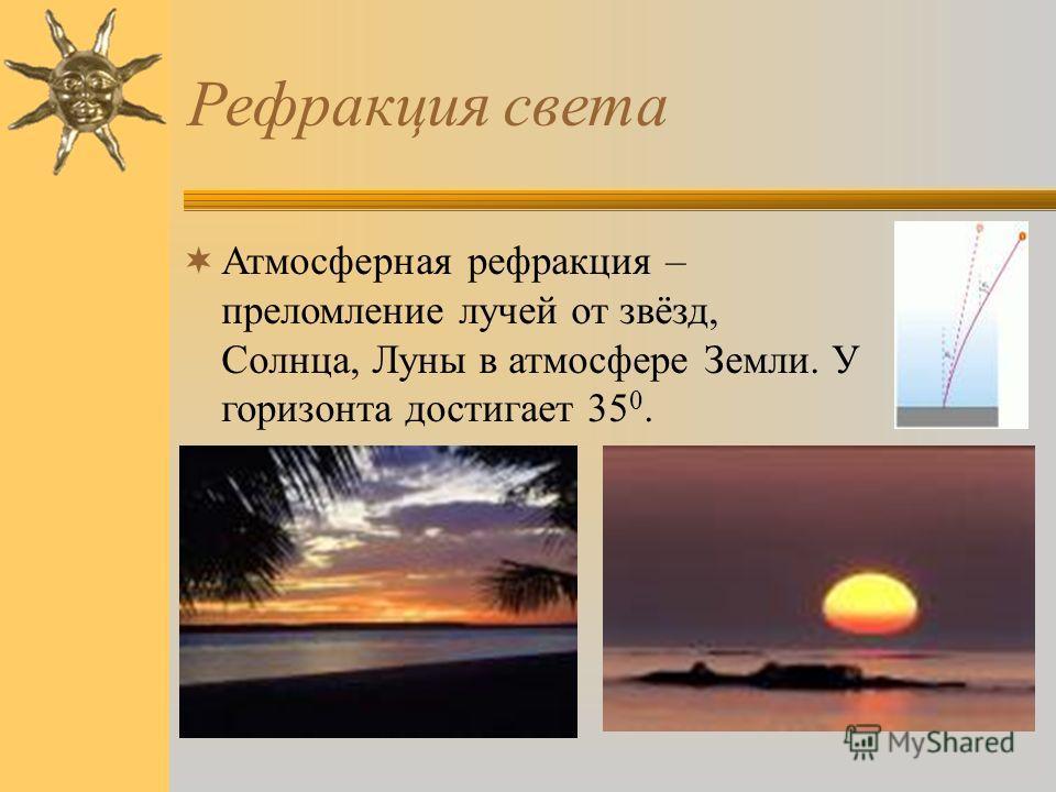 Рефракция света Атмосферная рефракция – преломление лучей от звёзд, Солнца, Луны в атмосфере Земли. У горизонта достигает 35 0.
