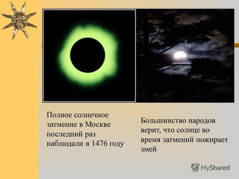 Полное солнечное затмение в Москве последний раз наблюдали в 1476 году Большинство народов верит, что солнце во время затмений пожирает змей