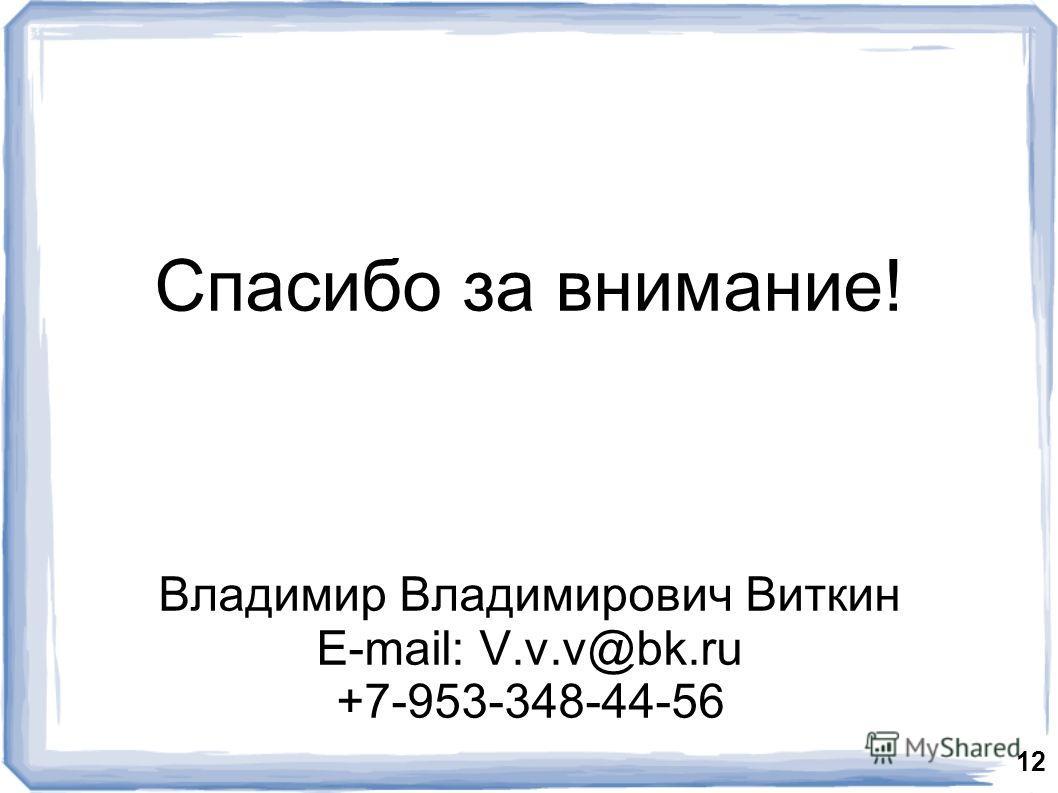 Спасибо за внимание! Владимир Владимирович Виткин E-mail: V.v.v@bk.ru +7-953-348-44-56 12
