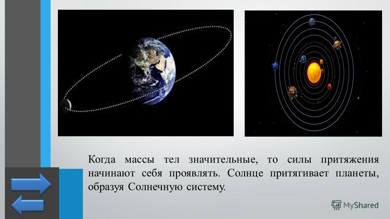 Когда массы тел значительные, то силы притяжения начинают себя проявлять. Солнце притягивает планеты, образуя Солнечную систему.