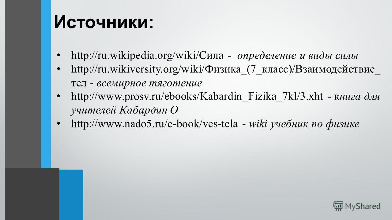 Источники: http://ru.wikipedia.org/wiki/Сила - определение и виды силы http://ru.wikiversity.org/wiki/Физика_(7_класс)/Взаимодействие_ тел - всемирное тяготение http://www.prosv.ru/ebooks/Kabardin_Fizika_7kl/3. xht - книга для учителей Кабардин О htt