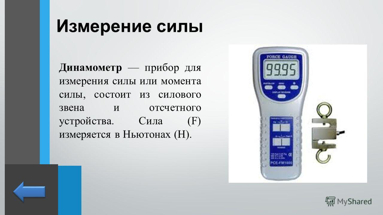 Измерение силы Динамометр прибор для измерения силы или момента силы, состоит из силового звена и отсчетного устройства. Сила (F) измеряется в Ньютонах (Н).