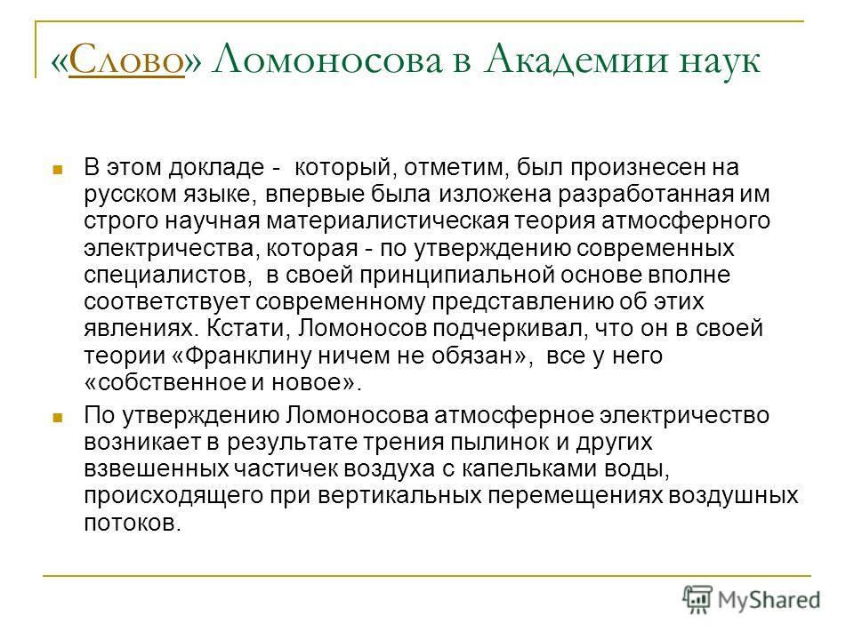 «Слово» Ломоносова в Академии наук Слово В этом докладе - который, отметим, был произнесен на русском языке, впервые была изложена разработанная им строго научная материалистическая теория атмосферного электричества, которая - по утверждению современ