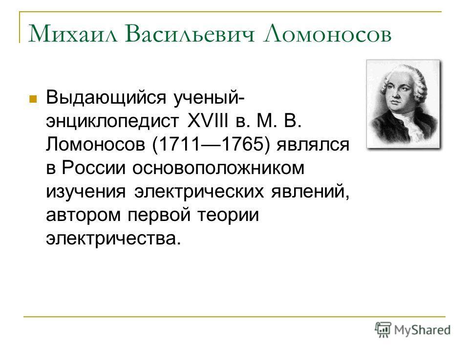 Михаил Васильевич Ломоносов Выдающийся ученый- энциклопедист XVIII в. М. В. Ломоносов (17111765) являлся в России основоположником изучения электрических явлений, автором первой теории электричества.