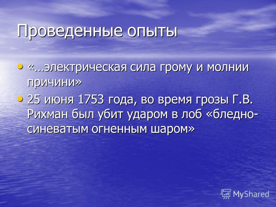 Проведенные опыты «…электрическая сила грому и молнии причини» «…электрическая сила грому и молнии причини» 25 июня 1753 года, во время грозы Г.В. Рихман был убит ударом в лоб «бледно- синеватым огненным шаром» 25 июня 1753 года, во время грозы Г.В.