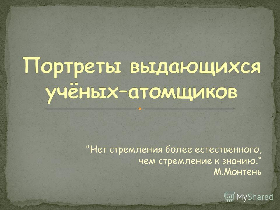 Нет стремления более естественного, чем стремление к знанию. М.Монтень