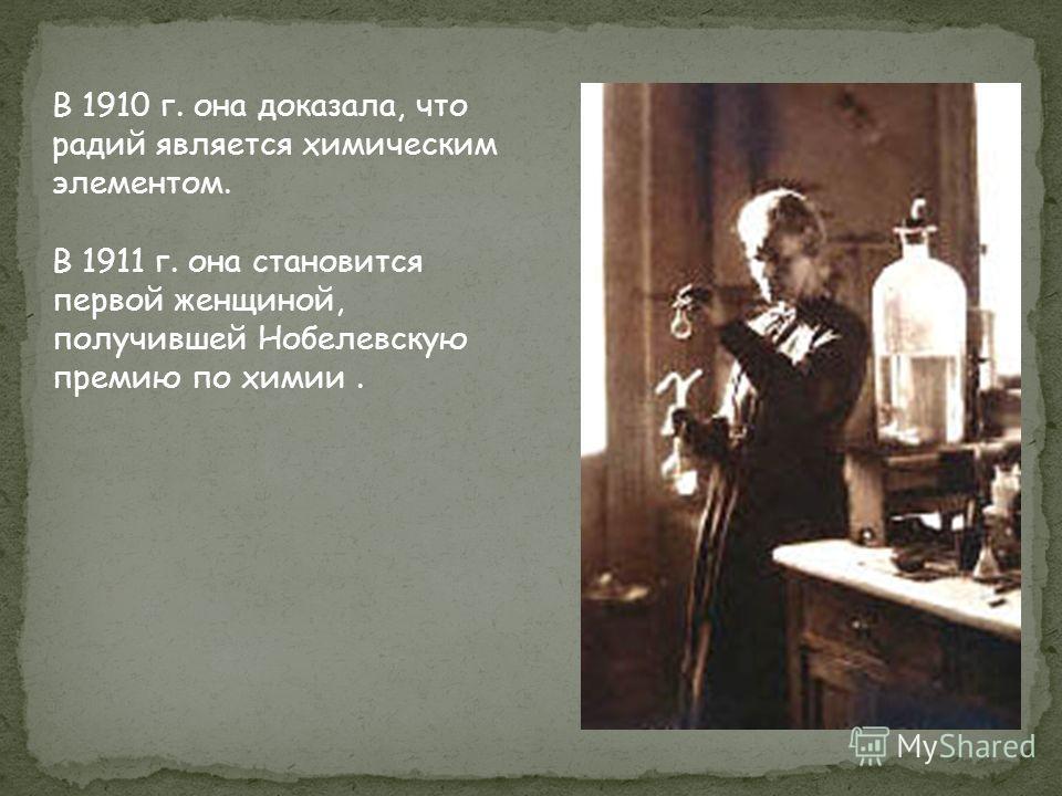 В 1910 г. она доказала, что радий является химическим элементом. В 1911 г. она становится первой женщиной, получившей Нобелевскую премию по химии.