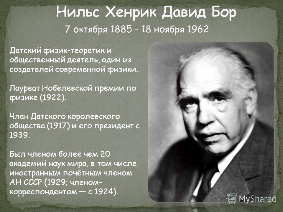 Датский физик-теоретик и общественный деятель, один из создателей современной физики. Лауреат Нобелевской премии по физике (1922). Член Датского королевского общества (1917) и его президент с 1939. Был членом более чем 20 академий наук мира, в том чи