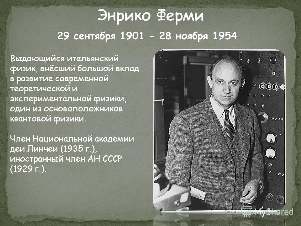 Выдающийся итальянский физик, внёсший большой вклад в развитие современной теоретической и экспериментальной физики, один из основоположников квантовой физики. Член Национальной академии деи Линчеи (1935 г.), иностранный член АН СССР (1929 г.). 29 се