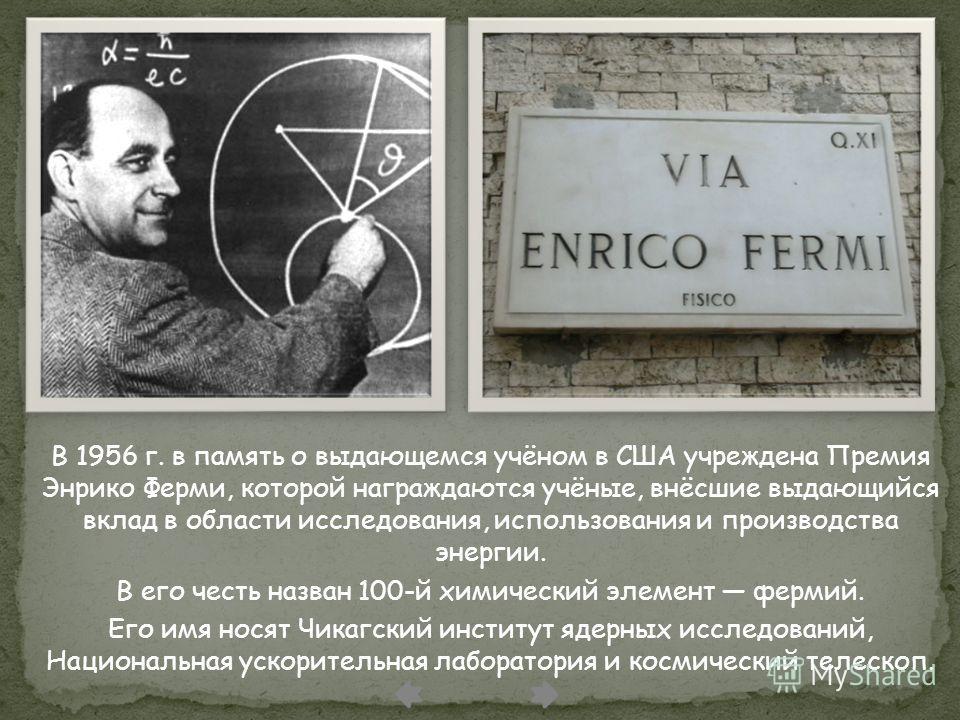 В 1956 г. в память о выдающемся учёном в США учреждена Премия Энрико Ферми, которой награждаются учёные, внёсшие выдающийся вклад в области исследования, использования и производства энергии. В его честь назван 100-й химический элемент фермий. Его им