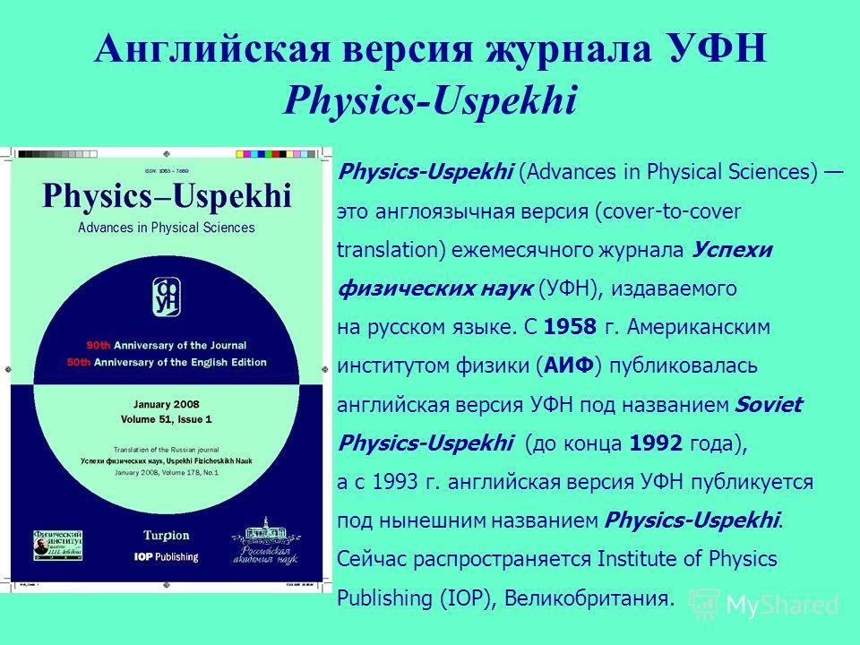 Английская версия журнала УФН Physics-Uspekhi Physics-Uspekhi (Advances in Physical Sciences) это англоязычная версия (cover-to-cover translation) ежемесячного журнала Успехи физических наук (УФН), издаваемого на русском языке. С 1958 г. Американским