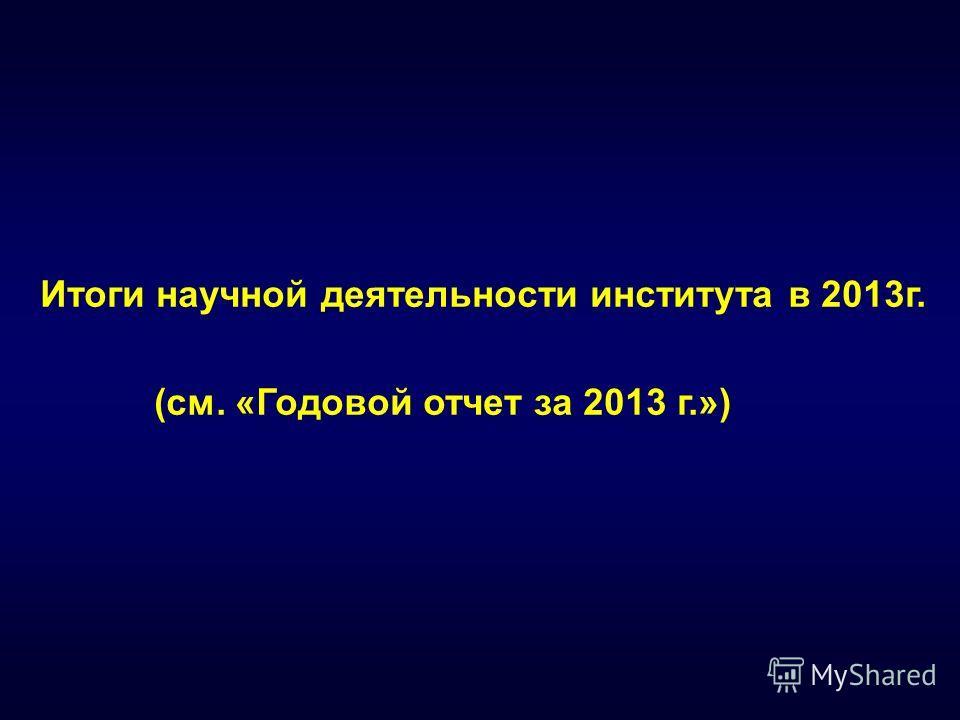 Итоги научной деятельности института в 2013 г. (см. «Годовой отчет за 2013 г.»)