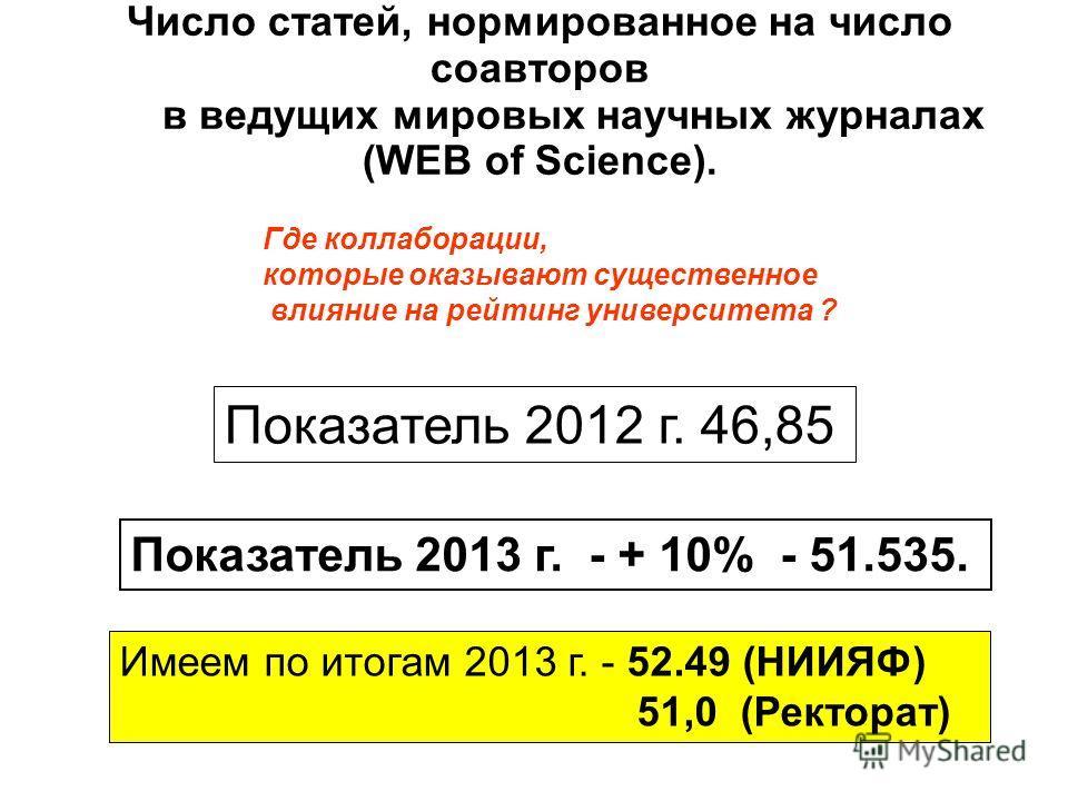 Число статей, нормированное на число соавторов в ведущих мировых научных журналах (WEB of Science). Показатель 2012 г. 46,85 Показатель 2013 г. - + 10% - 51.535. Имеем по итогам 2013 г. - 52.49 (НИИЯФ) 51,0 (Ректорат) Где коллаборации, которые оказыв