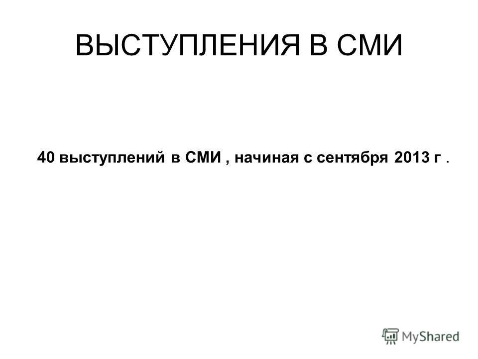 ВЫСТУПЛЕНИЯ В СМИ 40 выступлений в СМИ, начиная с сентября 2013 г.