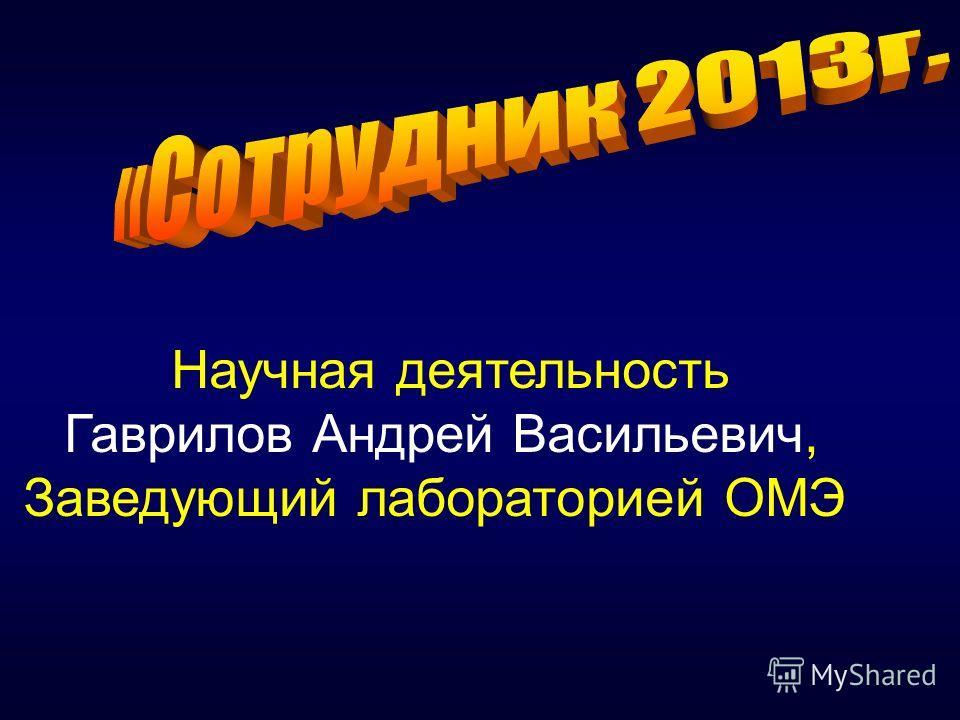 Научная деятельность Гаврилов Андрей Васильевич, Заведующий лабораторией ОМЭ