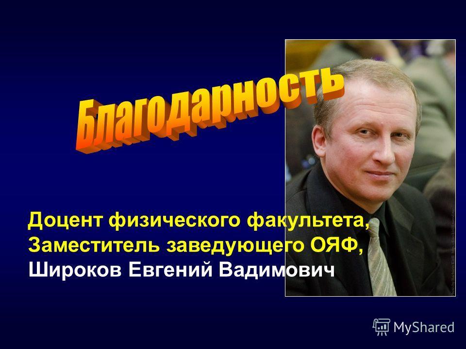 Доцент физического факультета, Заместитель заведующего ОЯФ, Широков Евгений Вадимович