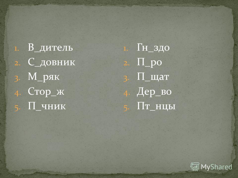 1. В_дитель 2. С_довник 3. М_ряк 4. Стор_ж 5. П_чник 1. Гн_здо 2. П_ро 3. П_щат 4. Дер_во 5. Пт_нцы