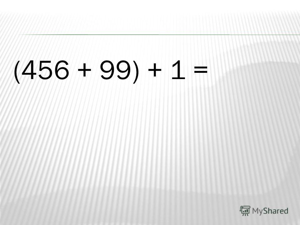 (456 + 99) + 1 =