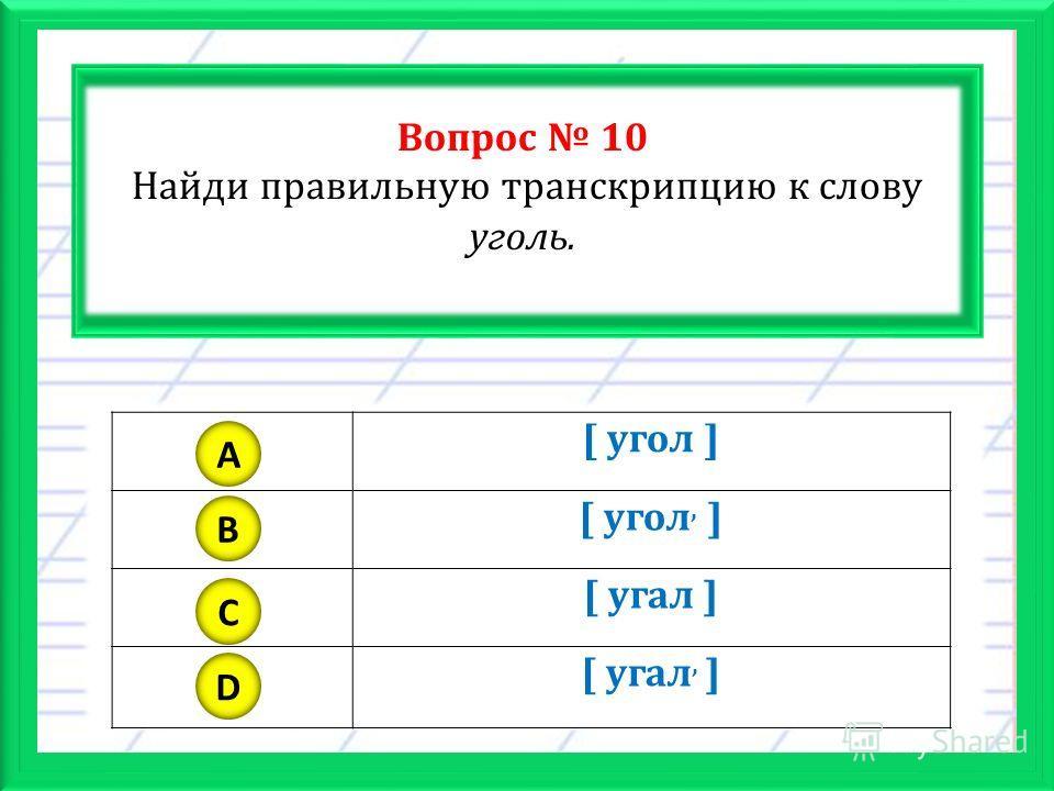 Вопрос 10 Найди правильную транскрипцию к слову уголь. [ угол ] [ угол, ] [ угал ] [ угал, ] A B C D