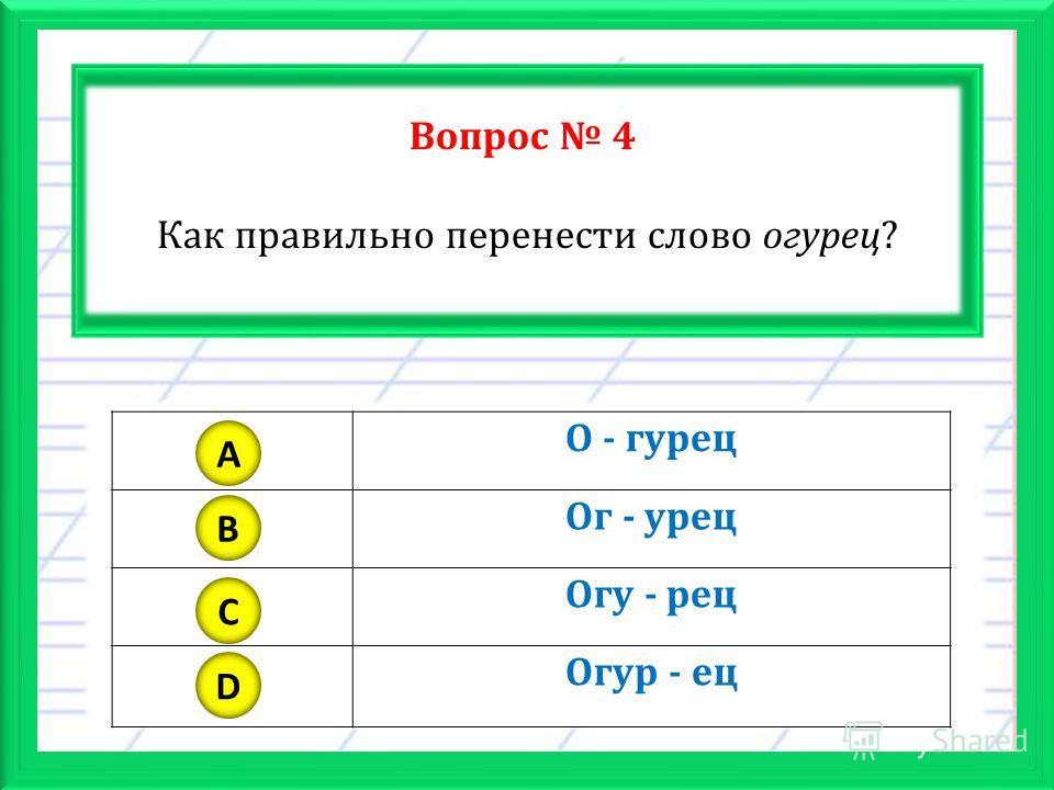 Вопрос 4 Как правильно перенести слово огурец? О - гурец Ог - урец Огу - рец Огур - ец A B C D