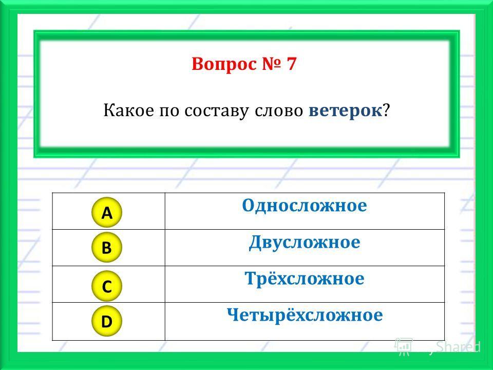 Вопрос 7 Какое по составу слово ветерок? Односложное Двусложное Трёхсложное Четырёхсложное A B C D
