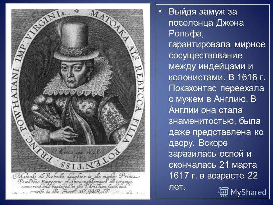 Выйдя замуж за поселенца Джона Рольфа, гарантировала мирное сосуществование между индейцами и колонистами. В 1616 г. Покахонтас переехала с мужем в Англию. В Англии она стала знаменитостью, была даже представлена ко двору. Вскоре заразилась оспой и с