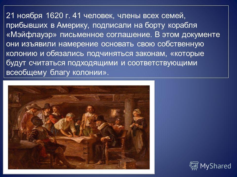 21 ноября 1620 г. 41 человек, члены всех семей, прибывших в Америку, подписали на борту корабля «Мэйфлауэр» письменное соглашение. В этом документе они изъявили намерение основать свою собственную колонию и обязались подчиняться законам, «которые буд