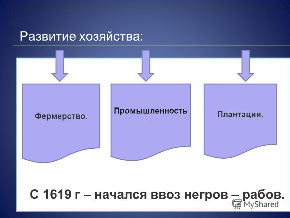 Развитие хозяйства: С 1619 г – начался ввоз негров – рабов. Фермерство. Промышленность. Плантации.