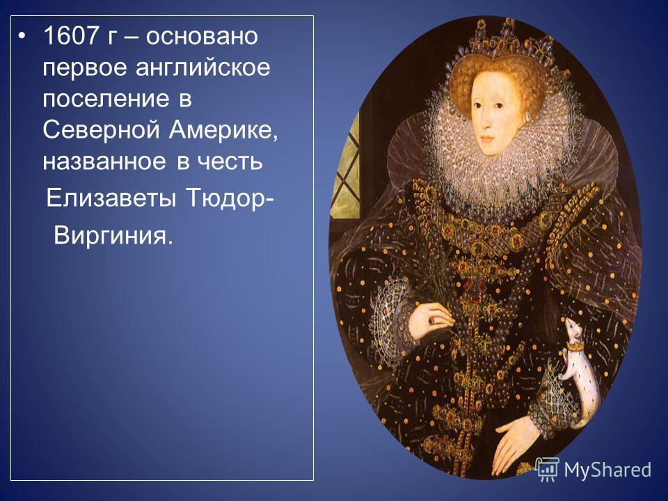 1607 г – основано первое английское поселение в Северной Америке, названное в честь Елизаветы Тюдор- Виргиния.